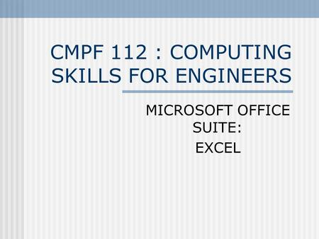 CMPF 112 : COMPUTING SKILLS FOR ENGINEERS MICROSOFT OFFICE SUITE: EXCEL.