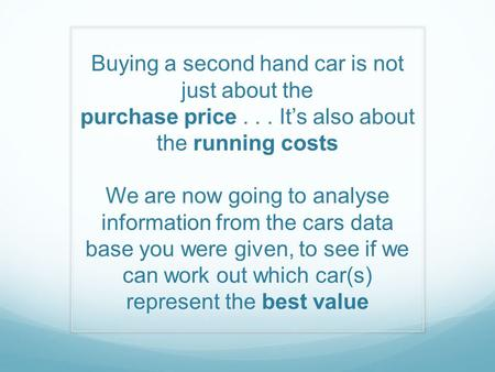Buying a second hand car is not just about the purchase price... It's also about the running costs We are now going to analyse information from the cars.