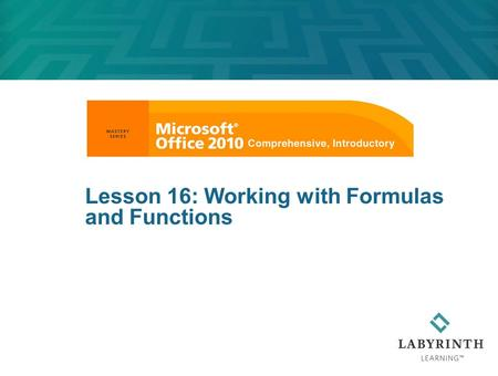 Lesson 16: Working with Formulas and Functions. Learning Objectives After studying this lesson, you will be able to:  Create formulas to calculate values,