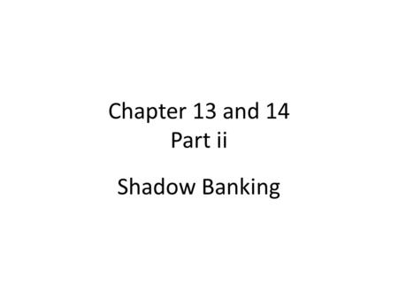 "Chapter 13 and 14 Part ii Shadow Banking. What is Shadow Banking System (i) ""Shadow banking is a term used to describe banking institutions, practices."