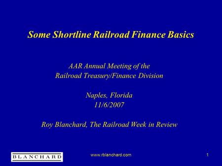 Www.rblanchard.com1 Some Shortline Railroad Finance Basics AAR Annual Meeting of the Railroad Treasury/Finance Division Naples, Florida 11/6/2007 Roy Blanchard,