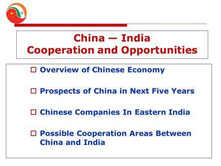 China — India Cooperation and Opportunities  Overview of Chinese Economy  Prospects of China in Next Five Years  Chinese Companies In Eastern India.