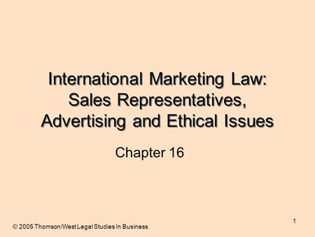 1 International Marketing Law: Sales Representatives, Advertising and Ethical Issues Chapter 16 © 2005 Thomson/West Legal Studies In Business.