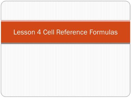 Lesson 4 Cell Reference Formulas. Working with Cell References continued… Relative Cell Reference A relative cell reference means that the cell value.