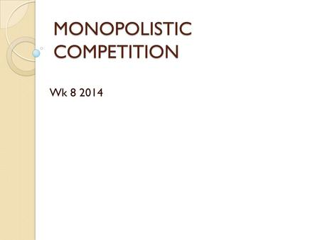 MONOPOLISTIC COMPETITION Wk 8 2014. Syllabus Outcomes Covered Describe, using examples, the assumed characteristics of a monopolistic competition Explain.