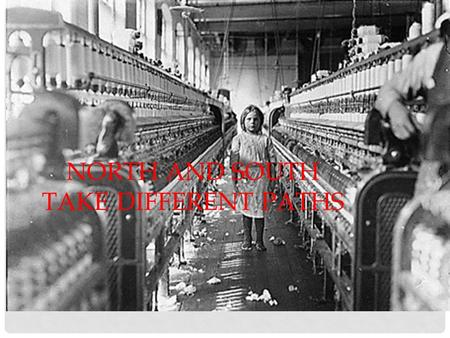 NORTH AND SOUTH TAKE DIFFERENT PATHS. INDUSTRIAL REVOLUTION In the 1700s, machines began to take the place of many hand tools Much of the power that used.