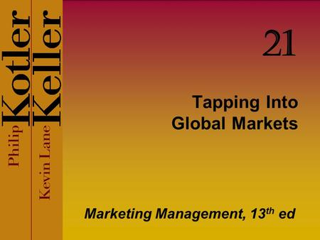 Tapping Into Global Markets Marketing Management, 13 th ed 21.