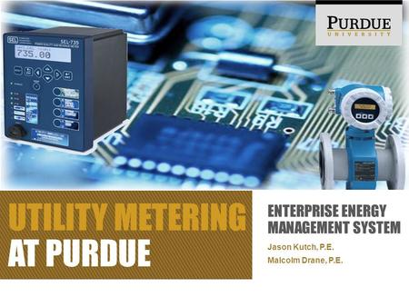 ENTERPRISE ENERGY MANAGEMENT SYSTEM Jason Kutch, P.E. Malcolm Drane, P.E. UTILITY METERING AT PURDUE.