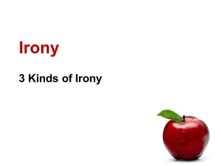 Irony 3 Kinds of Irony. What is Irony? Irony is about expectations. Irony: the opposite of what is expected. 3 kinds of irony Verbal Dramatic Situational.