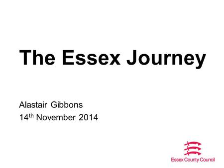 The Essex Journey Alastair Gibbons 14 th November 2014.