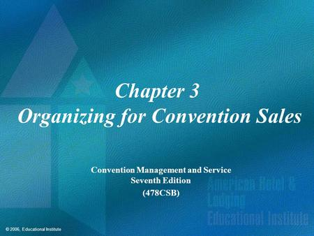 © 2006, Educational Institute Chapter 3 Organizing for Convention Sales Convention Management and Service Seventh Edition (478CSB)
