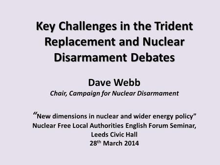 Key Challenges in the Trident Replacement and Nuclear Disarmament Debates Key Challenges in the Trident Replacement and Nuclear Disarmament Debates Dave.