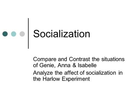Socialization Compare and Contrast the situations of Genie, Anna & Isabelle Analyze the affect of socialization in the Harlow Experiment.