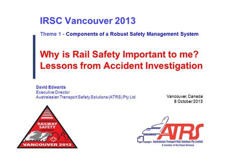 IRSC Vancouver 2013 Theme 1 - Components of a Robust Safety Management System Vancouver, Canada 8 October 2013 Vancouver, Canada 8 October 2013 Why is.