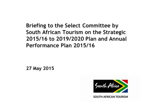 Briefing to the Select Committee by South African <strong>Tourism</strong> on the Strategic 2015/16 to 2019/2020 Plan and Annual Performance Plan 2015/16 27 May 2015.