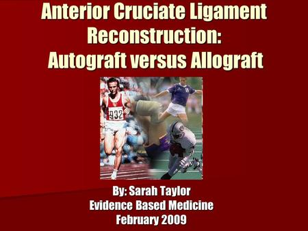 Anterior Cruciate Ligament Reconstruction: Autograft versus Allograft By: Sarah Taylor Evidence Based Medicine February 2009.