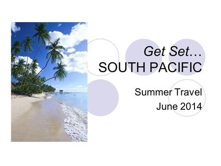 Get Set… SOUTH PACIFIC Summer Travel June 2014. Things to discuss: Tipping Optional Excursion Packing Phones Credit Cards Spending Money Passports & Visas.
