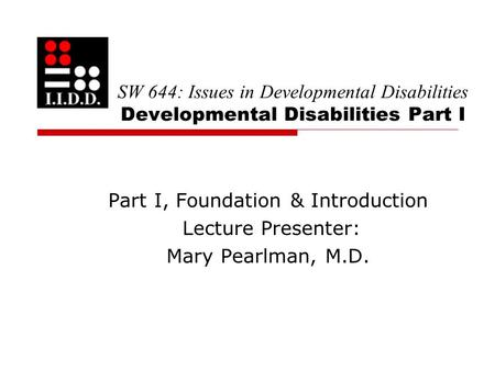 SW 644: Issues in Developmental Disabilities Developmental Disabilities Part I Part I, Foundation & Introduction Lecture Presenter: Mary Pearlman, M.D.