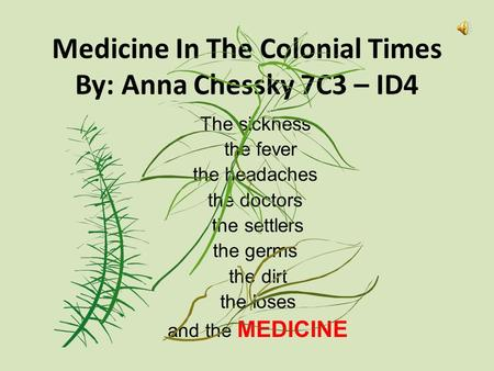 Medicine In The Colonial Times By: Anna Chessky 7C3 – ID4 The sickness the fever the headaches the doctors the settlers the germs the dirt the loses and.