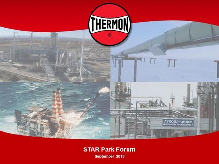 STAR Park Forum September 2013. Who We Are Through its global network, Thermon provides highly engineered thermal solutions, known as heat tracing, for.