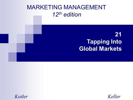 MARKETING MANAGEMENT 12 th edition KotlerKeller 21 Tapping Into Global Markets.
