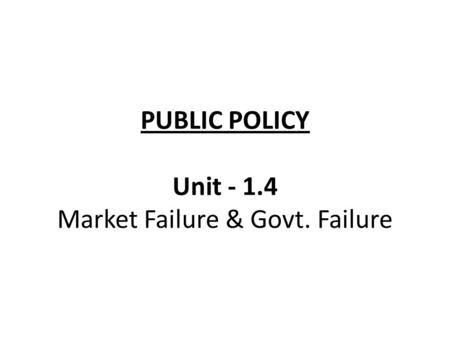 PUBLIC POLICY Unit - 1.4 Market Failure & Govt. Failure.