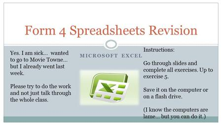 MICROSOFT EXCEL Form 4 Spreadsheets Revision Instructions: Go through slides and complete all exercises. Up to exercise 5. Save it on the computer or on.