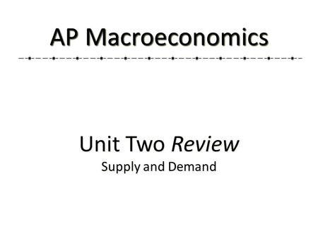 Unit Two Review Supply and Demand Unit Two Review Supply and Demand AP Macroeconomics.