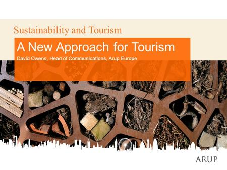 1 Sustainability and Tourism A New Approach for Tourism David Owens, Head of Communications, Arup Europe.
