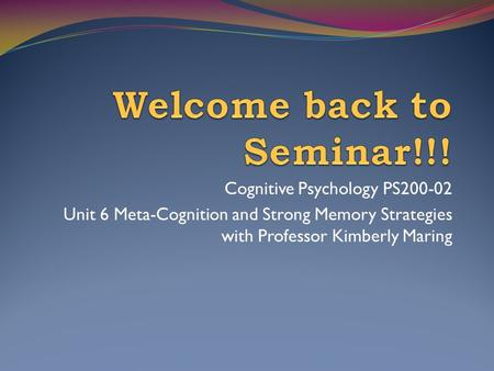 Cognitive Psychology PS200-02 Unit 6 Meta-Cognition and Strong Memory Strategies with Professor Kimberly Maring.