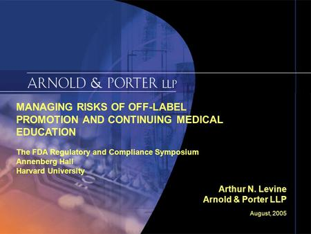 August, 2005 Slide 1 MANAGING RISKS OF OFF-LABEL PROMOTION AND CONTINUING MEDICAL EDUCATION The FDA Regulatory and Compliance Symposium Annenberg Hall.