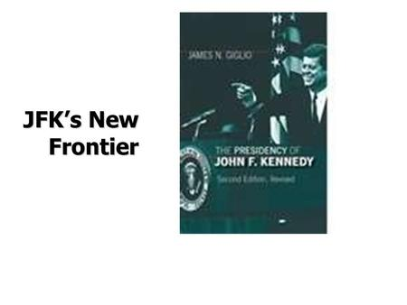 "JFK's New Frontier. Kennedy Mystique Also known as ""Camelot"" His time in office  ""Ask not what your country can do for you, ask what you can do for your."