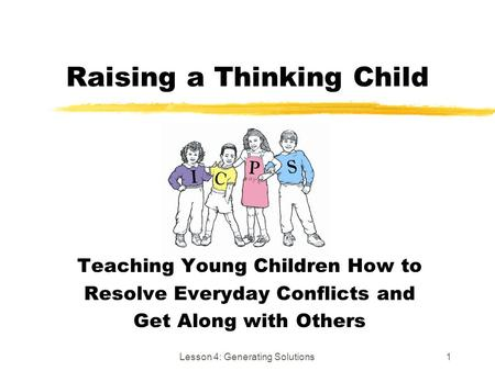 Lesson 4: Generating Solutions1 Raising a Thinking Child Teaching Young Children How to Resolve Everyday Conflicts and Get Along with Others.