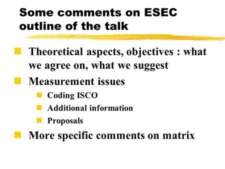 Some comments on ESEC outline of the talk Theoretical aspects, objectives : what we agree on, what we suggest Measurement issues Coding ISCO Additional.