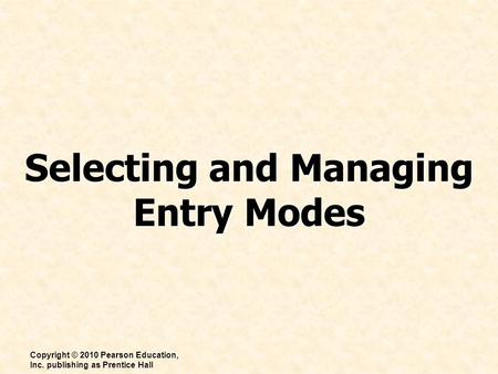 Selecting and Managing Entry Modes Copyright © 2010 Pearson Education, Inc. publishing as Prentice Hall.