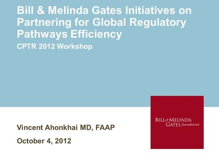 <strong>Bill</strong> & Melinda <strong>Gates</strong> Initiatives on Partnering for Global Regulatory Pathways Efficiency Vincent Ahonkhai MD, FAAP October 4, 2012 CPTR 2012 Workshop.