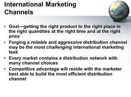 International Marketing Channels Goal—getting the right product to the right place in the right quantities at the right time and at the right price Forging.