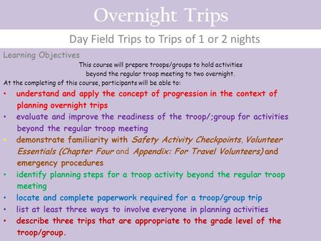 Overnight Trips Day Field Trips to Trips of 1 or 2 nights Learning Objectives This course will prepare troops/groups to hold activities beyond the regular.