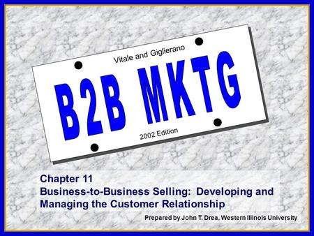 1 2002 Edition Vitale and Giglierano Chapter 11 Business-to-Business Selling: Developing and Managing the Customer Relationship Prepared by John T. Drea,