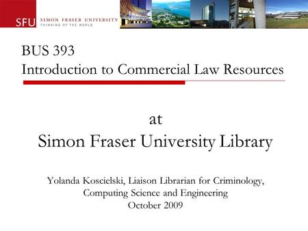 BUS 393 Introduction to Commercial Law Resources at Simon Fraser University Library Yolanda Koscielski, Liaison Librarian for Criminology, Computing Science.