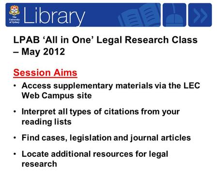 LPAB 'All in One' Legal Research Class – May 2012 Session Aims Access supplementary materials via the LEC Web Campus site Interpret all types of citations.
