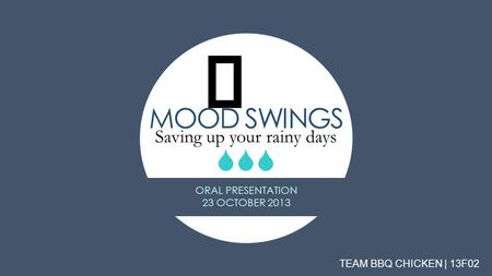 MOOD SWINGS Saving up your rainy days   TEAM BBQ CHICKEN | 13F02 ORAL PRESENTATION 23 OCTOBER 2013.