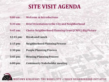 SITE VISIT AGENDA 9:00 am : Welcome & Introductions 9:30 am: Brief Orientation to the City and Neighborhood 9:45 am: Choice Neighborhood Planning Grant.