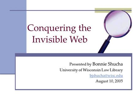 Conquering the Presented by Bonnie Shucha University of Wisconsin Law Library August 10, 2005 Invisible Web.