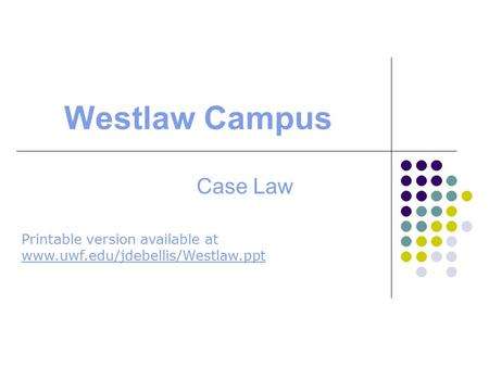Westlaw Campus Case Law Printable version available at www.uwf.edu/jdebellis/Westlaw.ppt www.uwf.edu/jdebellis/Westlaw.ppt.