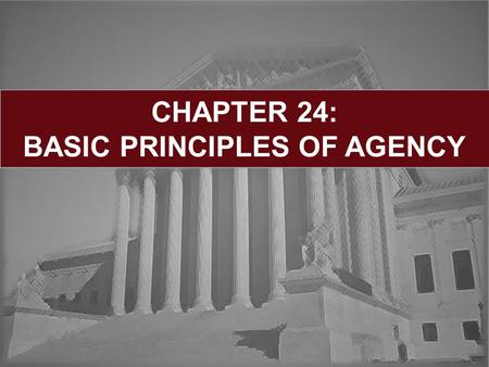 CHAPTER 24: BASIC PRINCIPLES OF AGENCY. Learning Objectives: General Agency Principles Duties of the Agent Duties of the Principal Termination:  By Operation.
