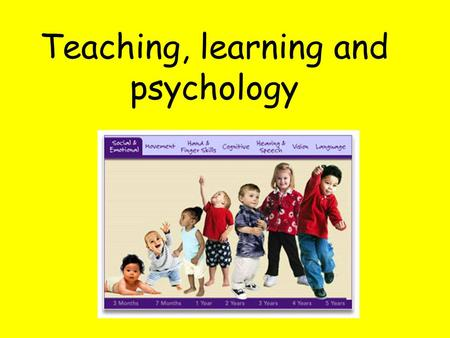 Teaching, learning and psychology. We'll look at: The developmental milestones that children go through Recognition of difficulties and delay (learning.