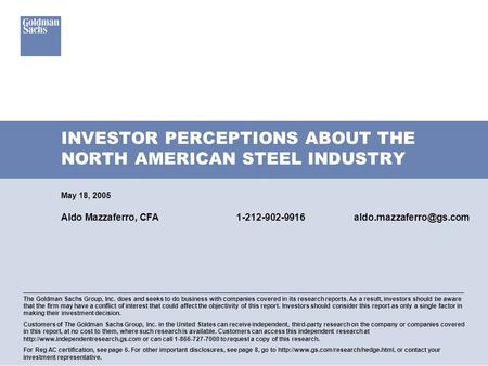INVESTOR PERCEPTIONS ABOUT THE NORTH AMERICAN STEEL INDUSTRY May 18, 2005 Aldo Mazzaferro, CFA The Goldman Sachs Group,