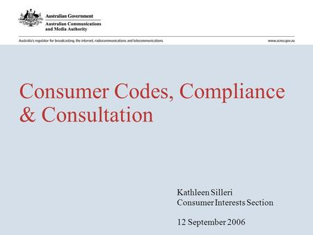Consumer Codes, Compliance & Consultation Kathleen Silleri Consumer Interests Section 12 September 2006.