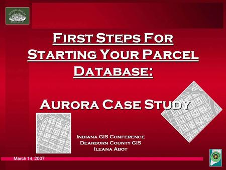 March 14, 2007 First Steps For Starting Your Parcel Database: Aurora Case Study Indiana GIS Conference Dearborn County GIS Ileana Abot.